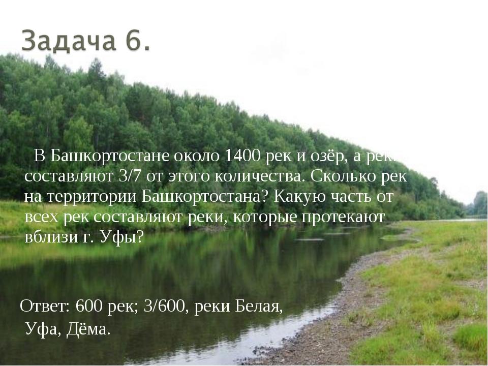 В Башкортостане около 1400 рек и озёр, а реки составляют 3/7 от этого количе...