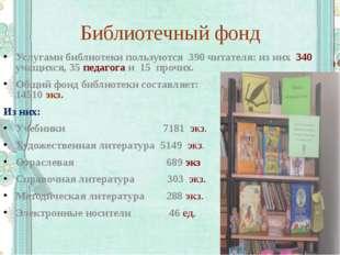 Библиотечный фонд Услугами библиотеки пользуются 390 читателя: из них 340 уча