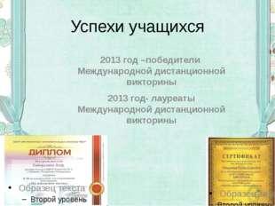 Успехи учащихся 2013 год –победители Международной дистанционной викторины 20