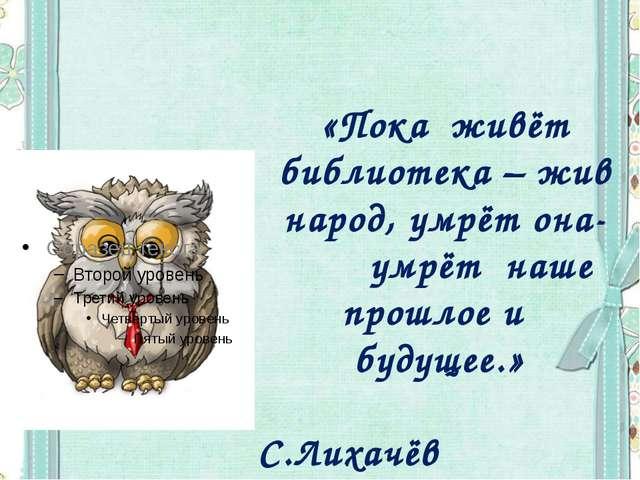 «Пока живёт библиотека – жив народ, умрёт она- умрёт наше прошлое и будущее....