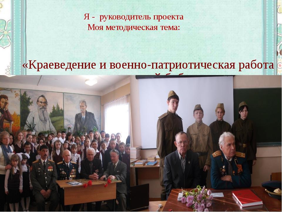 Я - руководитель проекта Моя методическая тема: «Краеведение и военно-патриот...