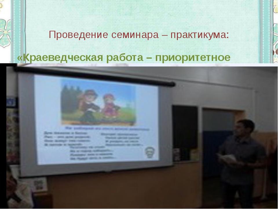 Проведение семинара – практикума: «Краеведческая работа – приоритетное направ...