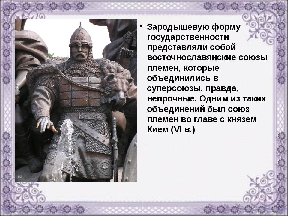 Зародышевую форму государственности представляли собой восточнославянские сою...