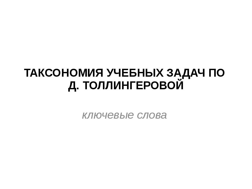 ТАКСОНОМИЯ УЧЕБНЫХ ЗАДАЧ ПО Д. ТОЛЛИНГЕРОВОЙ ключевые слова