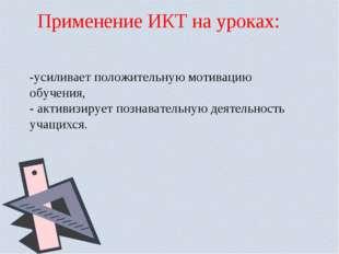 Применение ИКТ на уроках: -усиливаетположительную мотивацию обучения, - акти