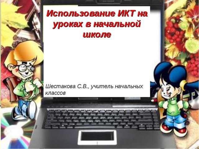 Использование ИКТ на уроках в начальной школе Шестакова С.В., учитель начальн...