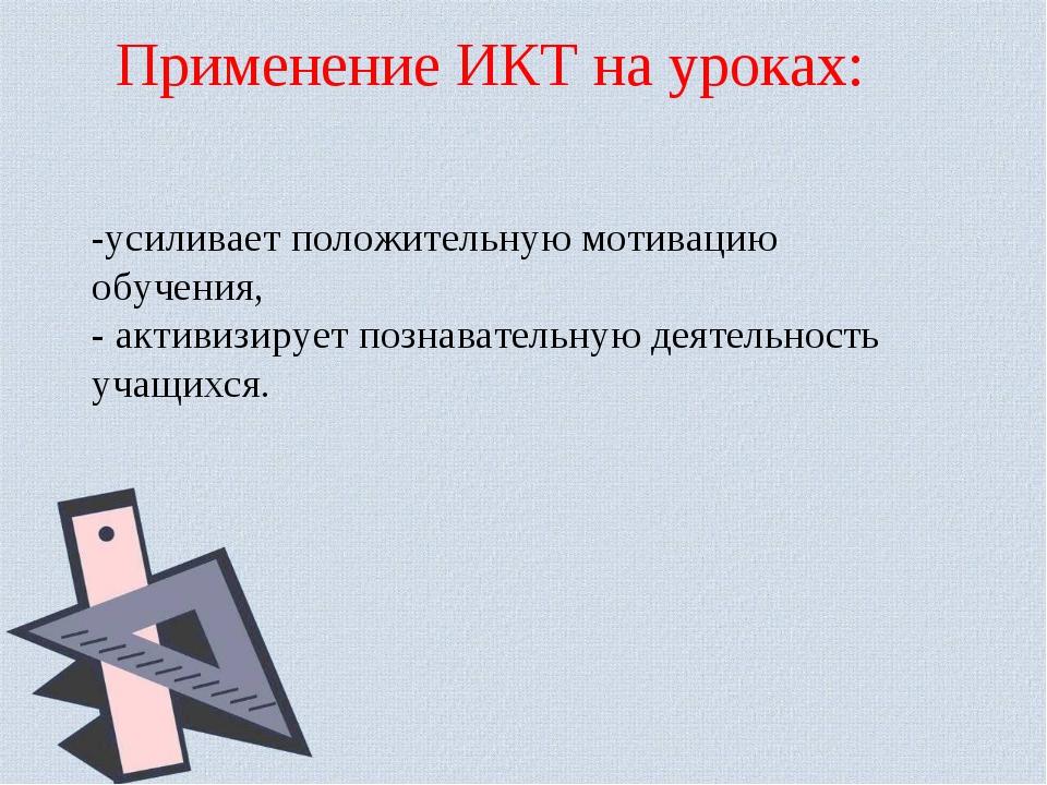 Применение ИКТ на уроках: -усиливаетположительную мотивацию обучения, - акти...
