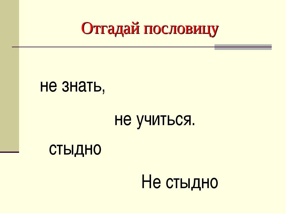 Отгадай пословицу Не стыдно не знать, стыдно не учиться.