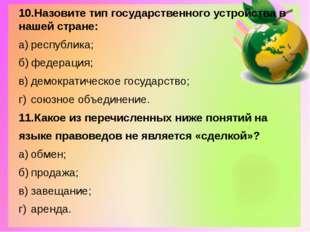 10.Назовите тип государственного устройства в нашей стране: а)республика; б)