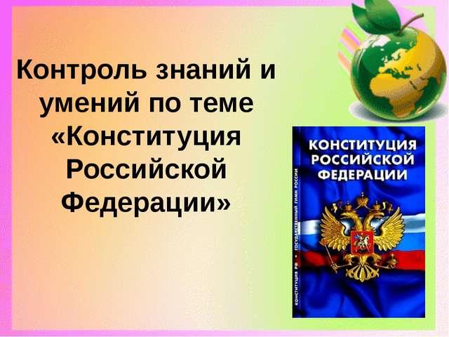 Контроль знаний и умений по теме «Конституция Российской Федерации»