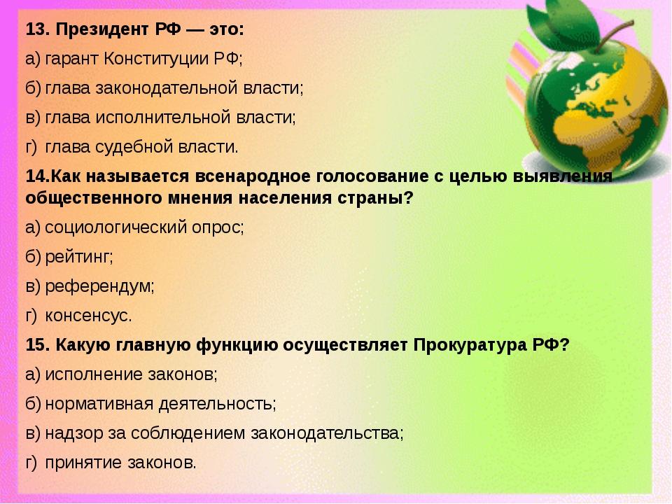 13. Президент РФ — это: а)гарант Конституции РФ; б)глава законодательной вл...