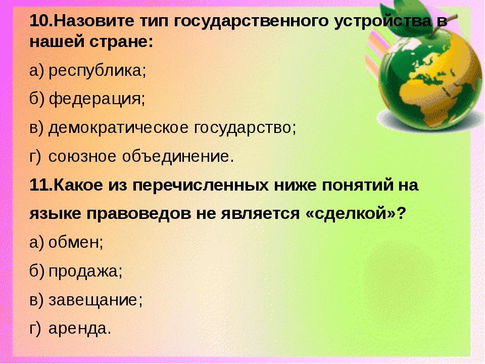 10.Назовите тип государственного устройства в нашей стране: а)республика; б)...