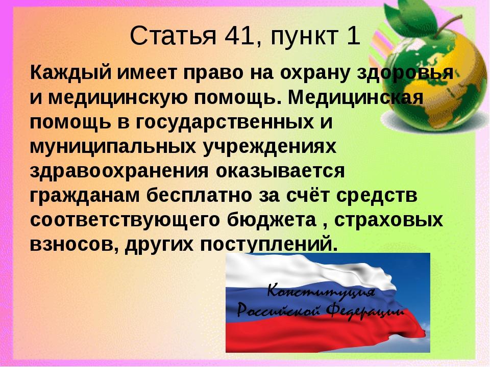 Статья 41, пункт 1 Каждый имеет право на охрану здоровья и медицинскую помощь...