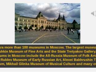 There ara more than 100 museums in Moscow. The largest museums are the Pushki