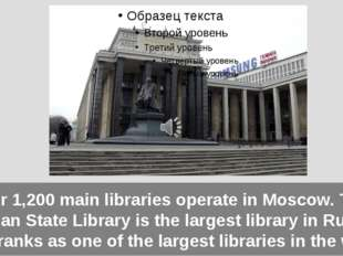 Over 1,200 main libraries operate in Moscow. The Russian State Library is the