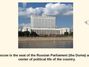Moscow is the seat of the Russian Parliament (the Duma) and the center of pol
