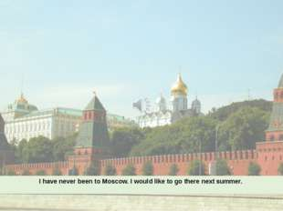 I have never been to Moscow. I would like to go there next summer.