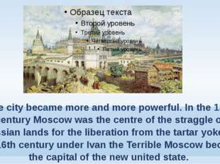 The city became more and more powerful. In the 13th century Moscow was the ce