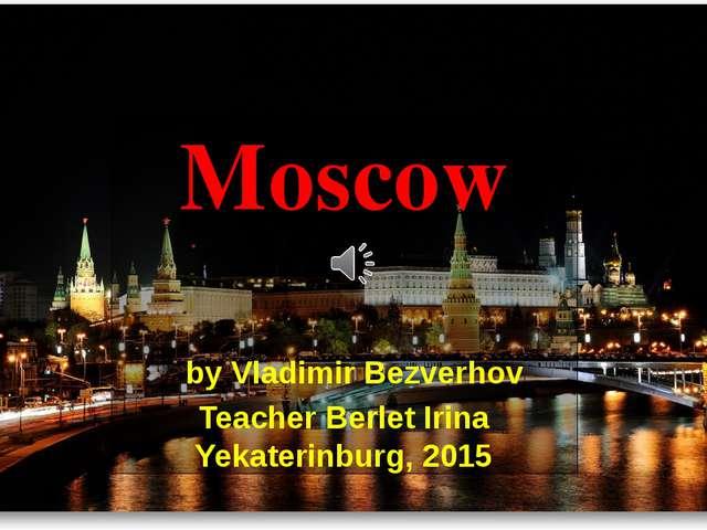 Moscow by Vladimir Bezverhov Teacher Berlet Irina Yekaterinburg, 2015