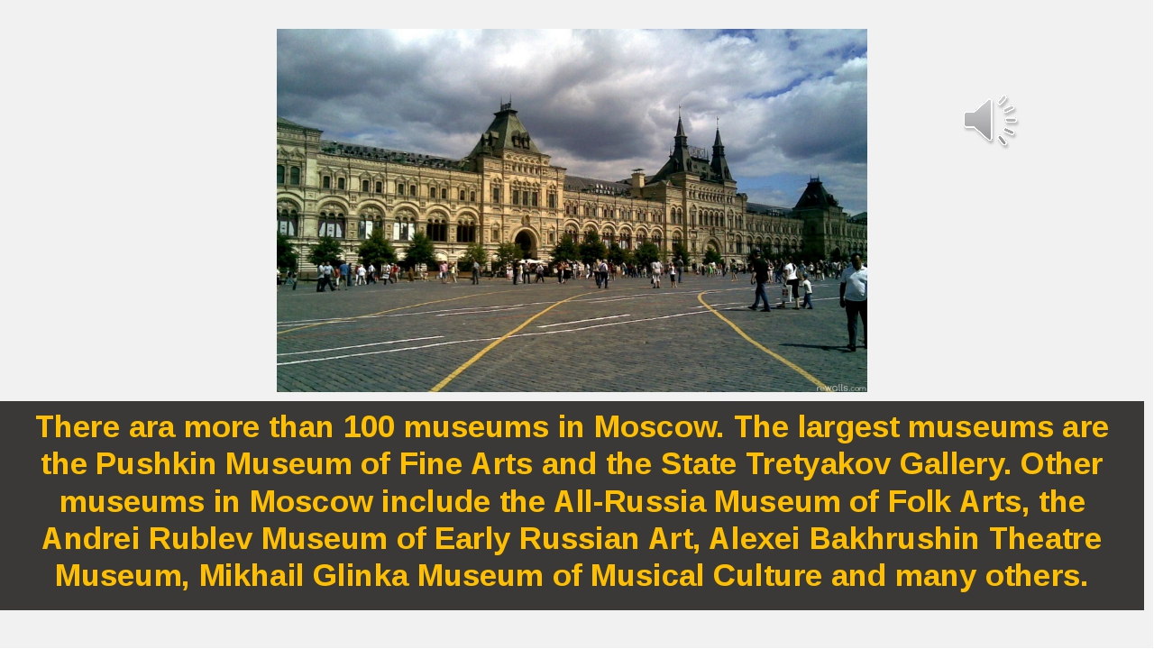 There ara more than 100 museums in Moscow. The largest museums are the Pushki...
