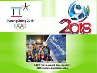В 2018 году в южной Корее пройдут ХХIII зимние олимпийские игры.