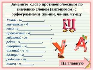 Замените слово противоположным по значению словом (антонимом) с орфограммами