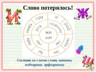 Слово потерялось! Составь из слогов слова, запиши, подчеркни орфограмму