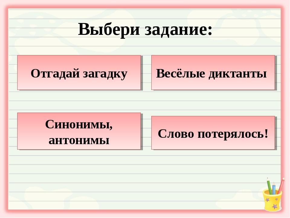 Выбери задание: Отгадай загадку Весёлые диктанты Синонимы, антонимы Слово пот...