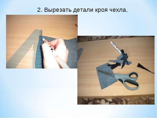 2. Вырезать детали кроя чехла.