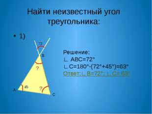 Найти неизвестный угол треугольника: 1) А С В Решение: ∟ АВС=72° ∟С=180°-(72°