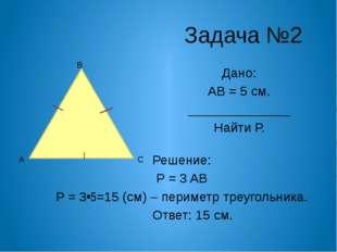 Задача №2 Дано: Р АВС = 18 см. АВ = 4 см ______________ Найти АС и ВС. Реше