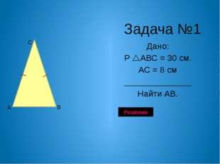 Задача№1 Дано: Р АВС = 32 см. ВС = 8 см АС=4 см ______________ Найти АВ. А В