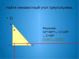 Найти неизвестный угол треугольника: 2) А В С 32 ? Решение: 32º+90º+∟С=180º ∟