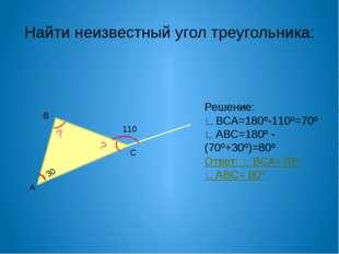 Найти неизвестный угол треугольника: В А С 30 ? ? 110 Решение: ∟ВСА=180º-110º