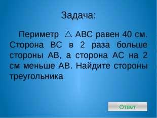 Задача: Периметр  АВС равен 40 см. Сторона ВС в 2 раза больше стороны АВ, а