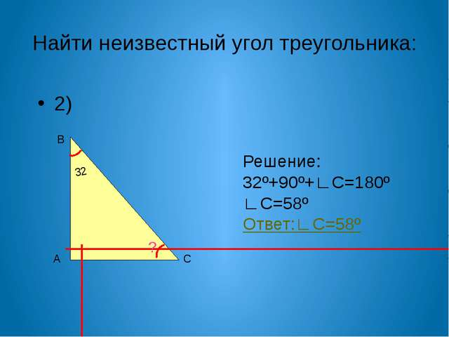 Найти неизвестный угол треугольника: 2) А В С 32 ? Решение: 32º+90º+∟С=180º ∟...