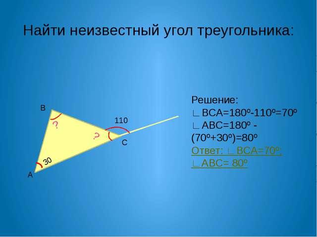 Найти неизвестный угол треугольника: В А С 30 ? ? 110 Решение: ∟ВСА=180º-110º...
