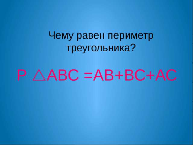 Чему равен периметр треугольника? Р АВС =АВ+ВС+АС