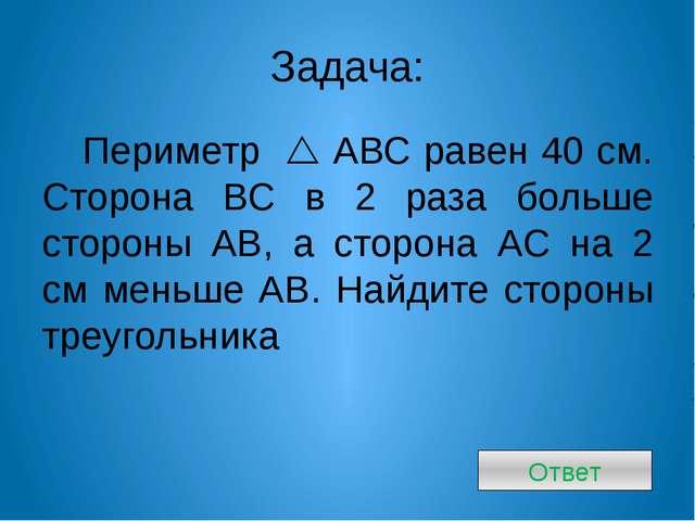 Задача: Периметр  АВС равен 40 см. Сторона ВС в 2 раза больше стороны АВ, а...