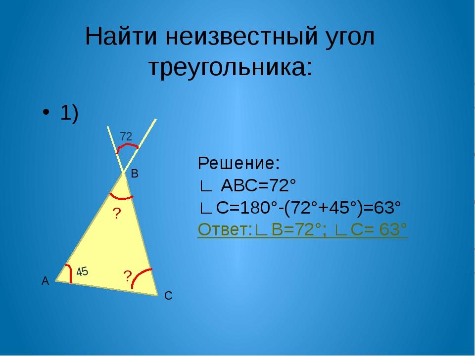 Найти неизвестный угол треугольника: 1) А С В Решение: ∟ АВС=72° ∟С=180°-(72°...
