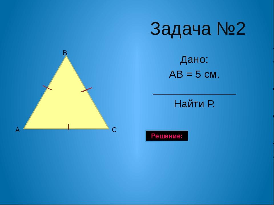 Задача №1 Дано: Р АВС = 30 см. АС = 8 см ______________ Найти АВ. Решение