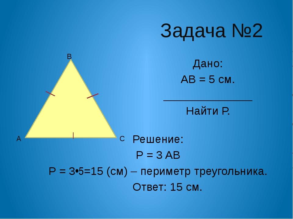 Задача №2 Дано: Р АВС = 18 см. АВ = 4 см ______________ Найти АС и ВС. Реше...