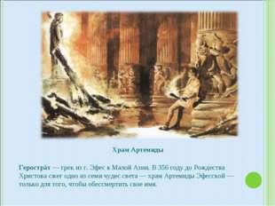 Храм Артемиды Герострáт — грек из г. Эфес в Малой Азии. В 356 году до Рождест