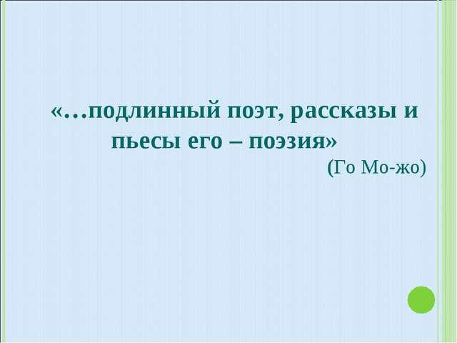 «…подлинный поэт, рассказы и пьесы его – поэзия» (Го Мо-жо)