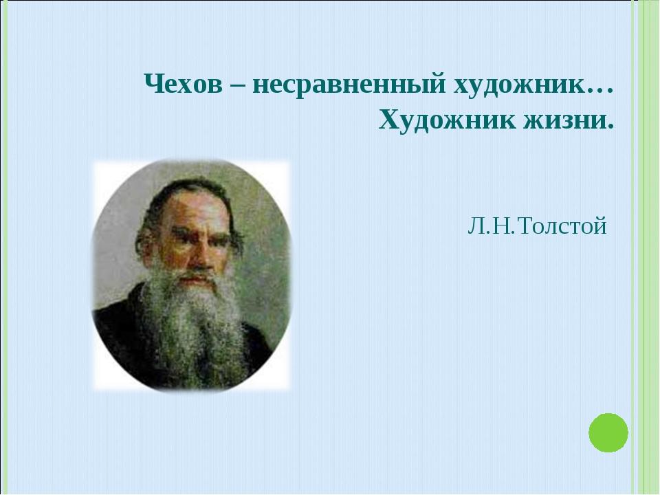 Чехов – несравненный художник… Художник жизни. Л.Н.Толстой