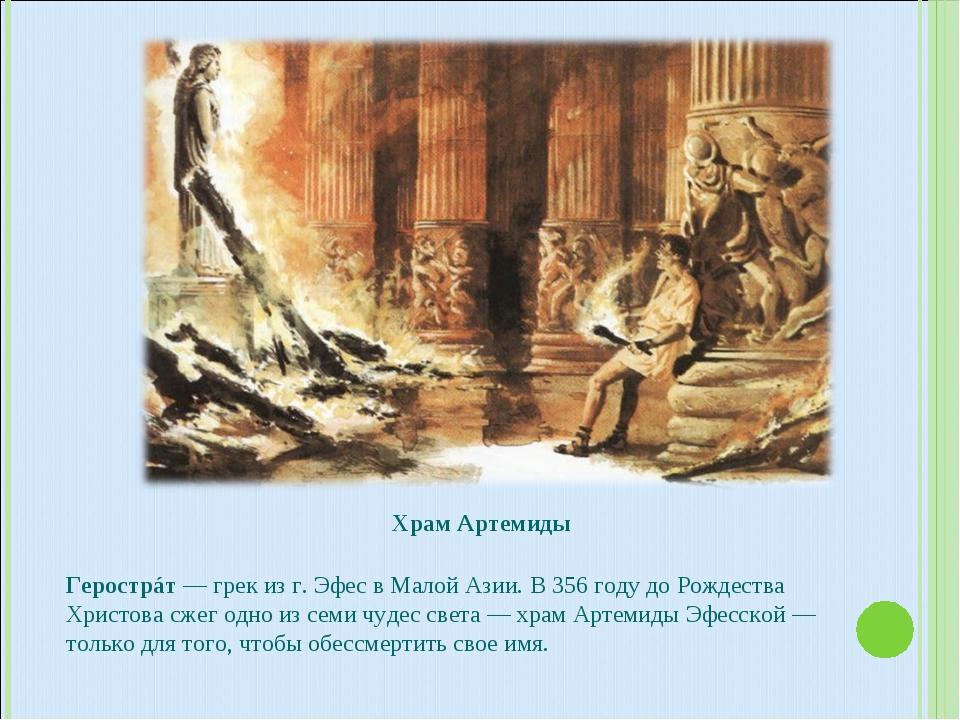 Храм Артемиды Герострáт — грек из г. Эфес в Малой Азии. В 356 году до Рождест...