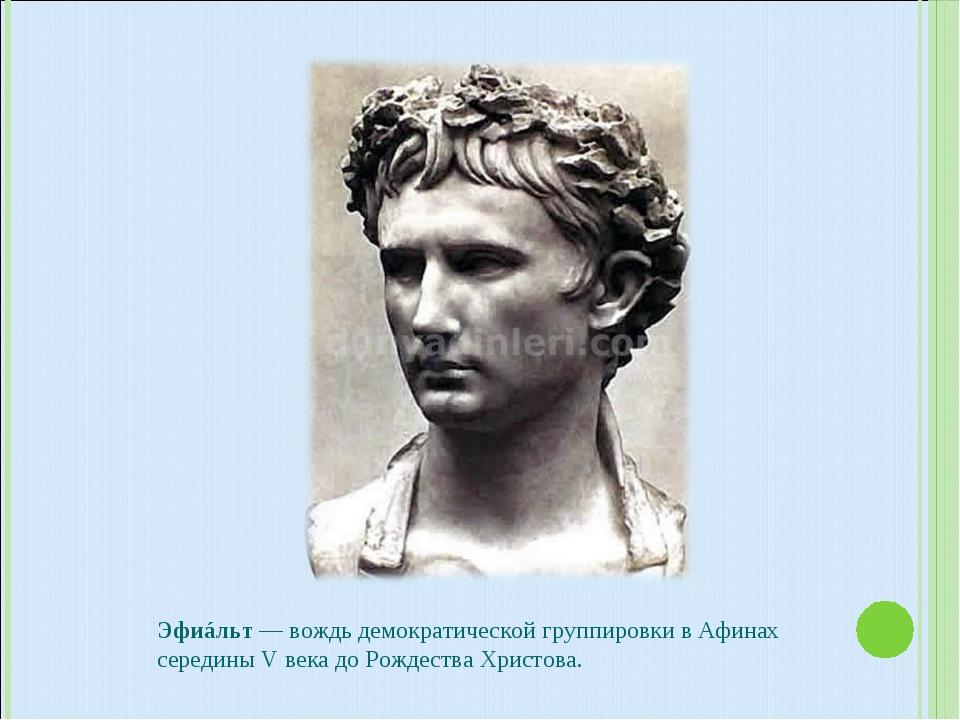 Эфиáльт — вождь демократической группировки в Афинах середины V века до Рожде...