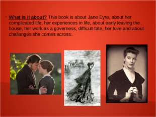 What is it about? This book is about Jane Eyre, about her complicated life,
