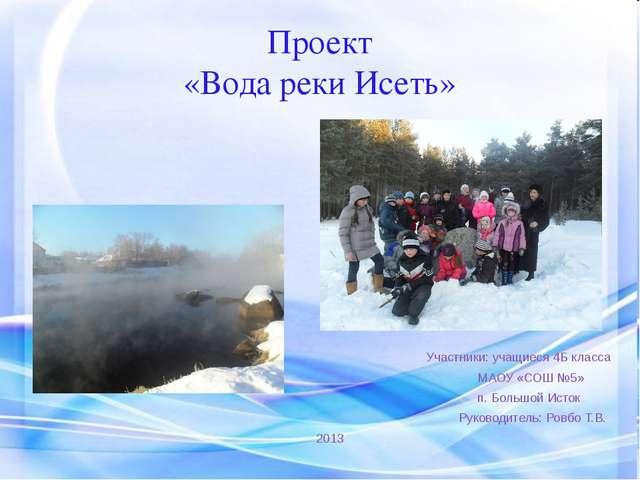 Проект «Вода реки Исеть» Участники: учащиеся 4Б класса МАОУ «СОШ №5» п. Больш...