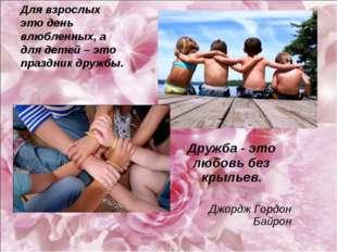 Для взрослых это день влюбленных, а для детей – это праздник дружбы. Дружба -
